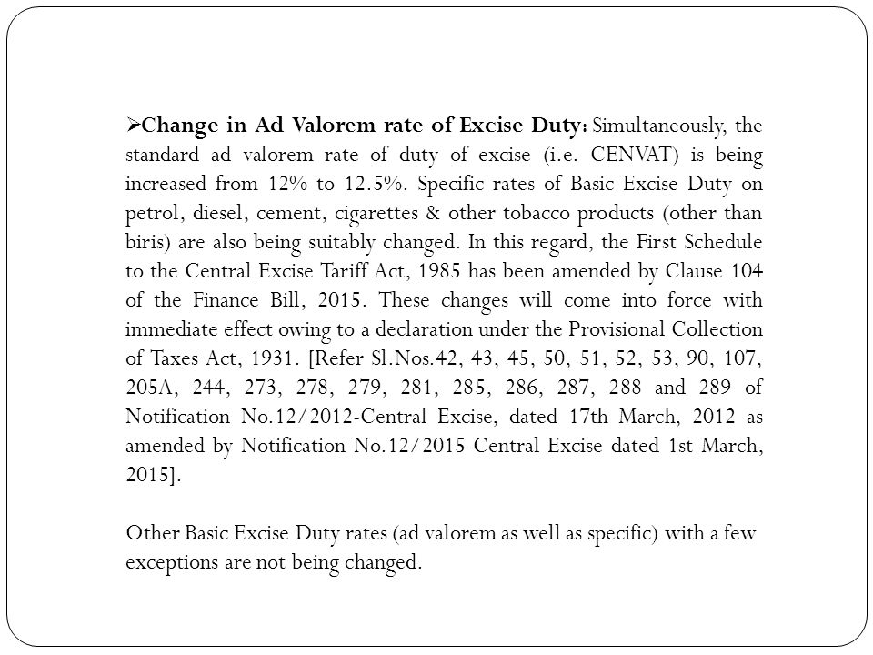 Change in Ad Valorem rate of Excise Duty: Simultaneously, the standard ad valorem rate of duty of excise (i.e. CENVAT) is being increased from 12% to 12.5%. Specific rates of Basic Excise Duty on petrol, diesel, cement, cigarettes & other tobacco products (other than biris) are also being suitably changed. In this regard, the First Schedule to the Central Excise Tariff Act, 1985 has been amended by Clause 104 of the Finance Bill, 2015. These changes will come into force with immediate effect owing to a declaration under the Provisional Collection of Taxes Act, 1931. [Refer Sl.Nos.42, 43, 45, 50, 51, 52, 53, 90, 107, 205A, 244, 273, 278, 279, 281, 285, 286, 287, 288 and 289 of Notification No.12/2012-Central Excise, dated 17th March, 2012 as amended by Notification No.12/2015-Central Excise dated 1st March, 2015].